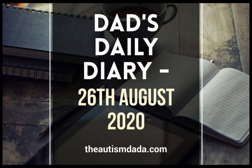 The-Autism-Dada Daily Diary 26th August 2020