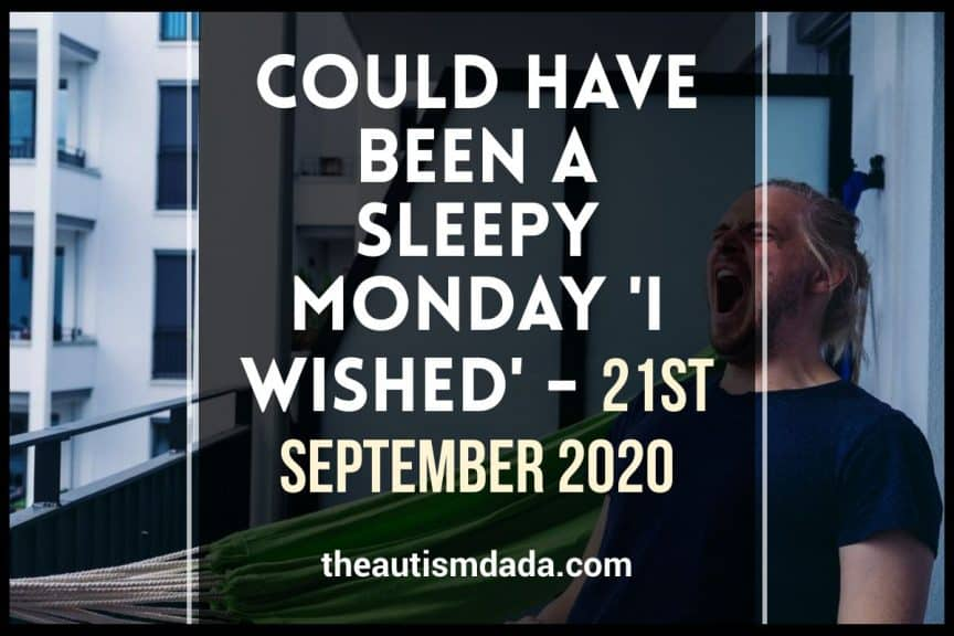 Could Have Been A Sleepy Monday 'I wished' - 21st September 2020